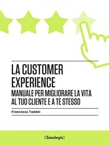Libro.La customer experience: Manuale per migliorare la vita al tuo cliente e a te stesso di Francesca Taddei