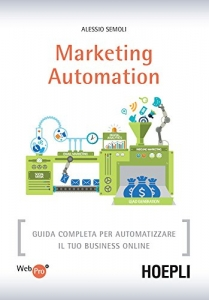 Libro. Marketing Automation: Guida completa per automatizzare il tuo business online di Alessio Semoli