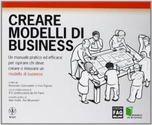 Libro. Creare modelli di business. Un manuale pratico ed efficace per ispirare chi deve creare o innovare un modello di business di Alexander Osterwalder
