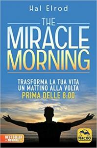 Libro. The miracle morning. Trasforma la tua vita un mattino alla volta prima delle 8:00 di Hal Elrod